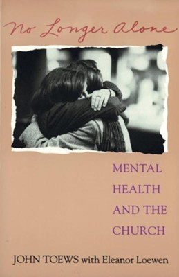 No Longer Alone: Mental Health & the Church  -     By: John Toews, Eleanor Loewen