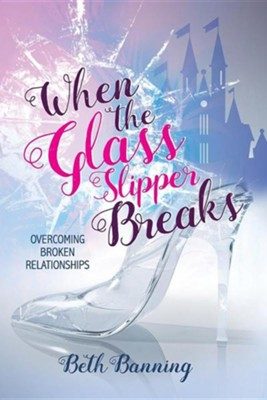 When the Glass Slipper Breaks: Overcoming Broken Relationships  -     By: Beth Banning