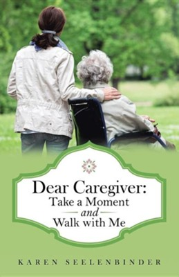 Dear Caregiver: Take a Moment and Walk with Me  -     By: Karen Seelenbinder