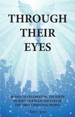 Through Their Eyes: 40 Days of Celebrating the Birth of Jesus Through the Eyes of the First Christmas People  -     By: Kellye Jones