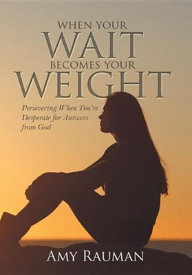 When Your Wait Becomes Your Weight: Persevering When You're Desperate for Answers from God  -     By: Amy Rauman