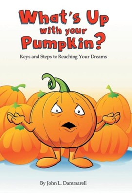 What's Up with Your Pumpkin?: Keys and Steps to Reaching Your Dreams  -     By: John L. Dammarell