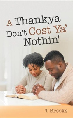 A Thankya Don't Cost YA' Nothin'  -     By: T. Brooks