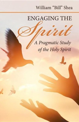 Engaging the Spirit: A Pragmatic Study of the Holy Spirit  -     By: William Shea