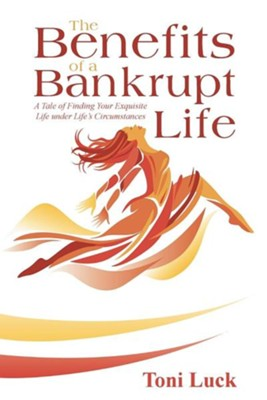 The Benefits of a Bankrupt Life: A Tale of Finding Your Exquisite Life Under Life's Circumstances  -     By: Toni Luck