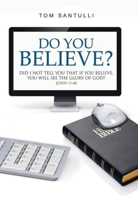 Do You Believe?: Did I Not Tell You That If You Believe, You Will See the Glory of God?  -     By: Tom Santulli