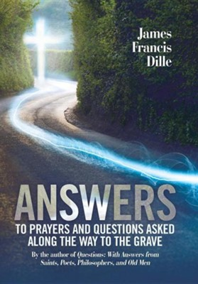 Answers: To Prayers and Questions Asked Along the Way to the Grave  -     By: James Francis Dille