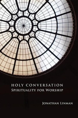Holy Conversation: Spirituality for Worship  -     By: Jonathan Linman