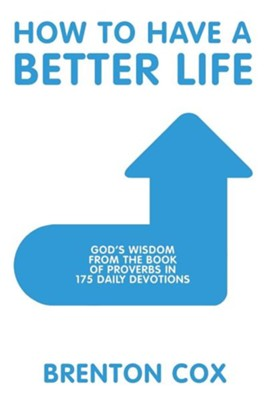How to Have a Better Life: God's Wisdom from the Book of Proverbs in 175 Daily Devotions  -     By: Brenton Cox