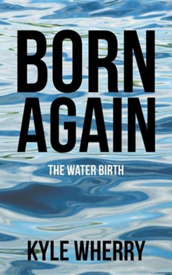 Born Again: The Water Birth  -     By: Kyle Wherry