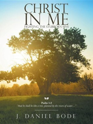 Christ in Me: Fighting the Stubborn Sins  -     By: J. Daniel Bode