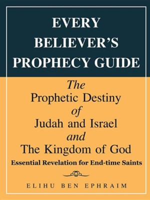 Every Believer's Prophecy Guide: The Prophetic Destiny of Judah and Israel and the Kingdom of God  -     By: Elihu Ben Ephraim