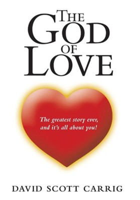 The God of Love: The Greatest Story Ever, and It's All about You!  -     By: David Scott Carrig