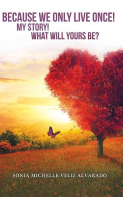 Because We Only Live Once!: My Story! What Will Yours Be?  -     By: Sonia Michelle Veliz Alvarado