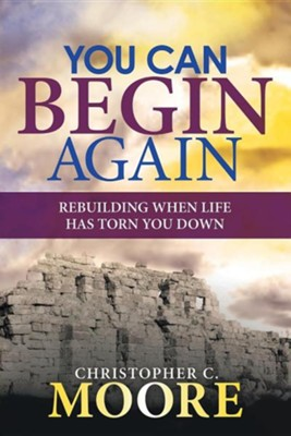 You Can Begin Again: Rebuilding When Life Has Torn You Down  -     By: Christopher C. Moore