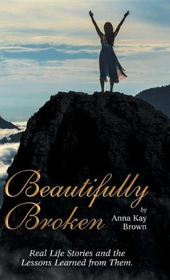 Beautifully Broken: Real Life Stories and the Lessons Learned from Them.  -     By: Anna Kay Brown