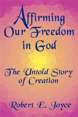 Affirming Our Freedom in God: The Untold Story of Creation  -     By: Robert E. Joyce