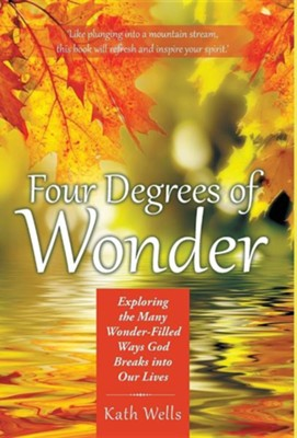 Four Degrees of Wonder: Exploring the Many Wonder-Filled Ways God Breaks Into Our Lives  -     By: Kath Wells