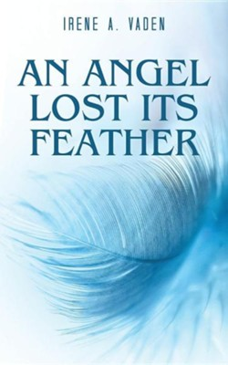 An Angel Lost Its Feather  -     By: Irene A. Vaden