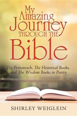 My Amazing Journey Through the Bible: The Pentateuch, the Historical Books, and the Wisdom Books in Poetry  -     By: Shirley Weiglein