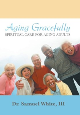Aging Gracefully: Spiritual Care for Aging Adults  -     By: Samuel White III