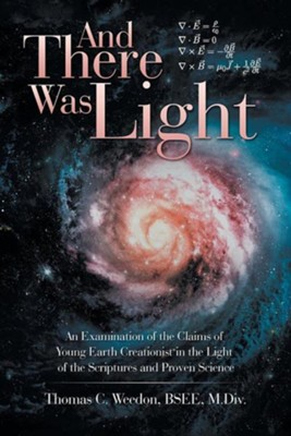 And There Was Light: An Examination of the Claims of Young Earth Creationist in the Light of the Scriptures and Proven Science  -     By: Thomas C. Weedon