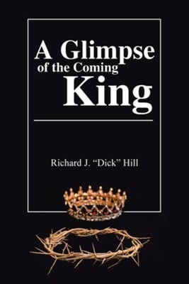 A Glimpse of the Coming King  -     By: Richard J. Hill