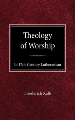 The Theology of Worship in 17th Century Lutheranism  -     By: Freiderich Kalb