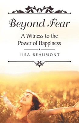 Beyond Fear: A Witness to the Power of Happiness  -     By: Lisa Beaumont