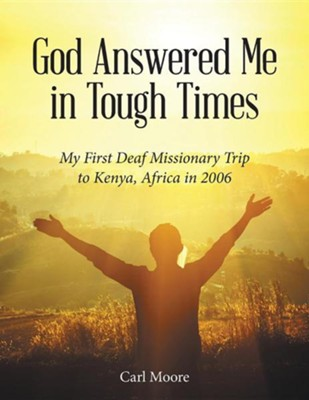 God Answered Me in Tough Times: My First Deaf Missionary Trip to Kenya, Africa in 2006  -     By: Carl Moore