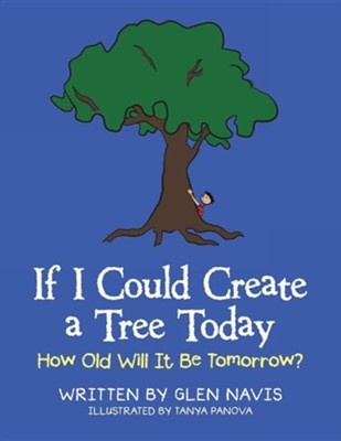 If I Could Create a Tree Today: How Old Will It Be Tomorrow?  -     By: Glen Navis     Illustrated By: Tanya Panova