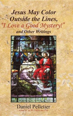Jesus May Color Outside the Lines, i Love a Good Mystery! and Other Writings  -     By: Daniel Pelletier