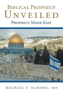 Biblical Prophecy Unveiled: Prophecy Made Easy  -     By: Michael F. Elmore