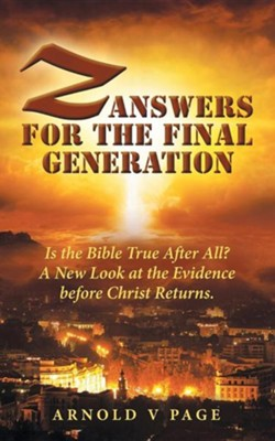 Z: Answers for the Final Generation: Is the Bible True After All? a New Look at the Evidence Before Christ Returns.  -     By: Arnold V. Page