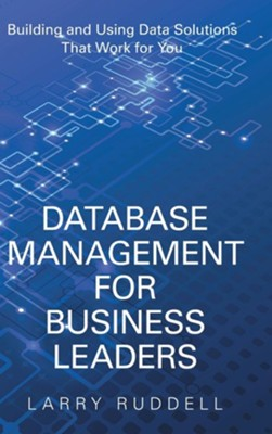 Database Management for Business Leaders: Building and Using Data Solutions That Work for You  -     By: Larry Ruddell