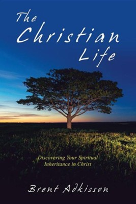 The Christian Life: Discovering Your Spiritual Inheritance in Christ  -     By: Brent Adkisson