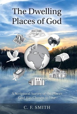 The Dwelling Places of God: A Scriptural Survey of the Places God Has Chosen to Live  -     By: C.F. Smith