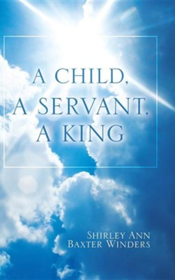 A Child, a Servant, a King  -     By: Shirley Ann Baxter Winders