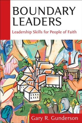 Boundary Leaders: Leadership Skills for People of Faith   -     By: Gary R. Gunderson