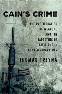 Cain's Crime: The Proliferation of Weapons and the Targeting of Civilians in Contemporary War  -     By: Thomas Trzyna