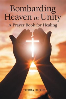 Bombarding Heaven in Unity: A Prayer Book for Healing  -     By: Tierra Burns