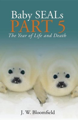 Baby Seals Part 5: The Year of Life and Death  -     By: J.W. Bloomfield