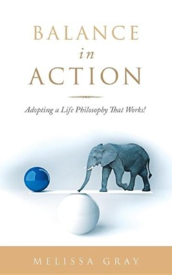 Balance in Action: Adopting a Life Philosophy That Works!  -     By: Melissa Gray