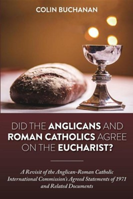 Did the Anglicans and Roman Catholics Agree on the Eucharist?: A Revisit of the Anglican-Roman Catholic International Commission's Agreed Statements o  -     By: Colin Buchanan