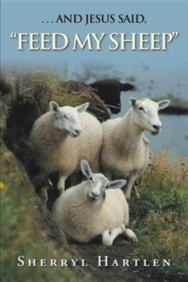 . . . and Jesus Said, feed My Sheep  -     By: Sherryl Hartlen