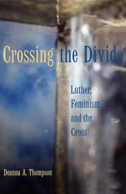 Crossing the Divide: Luther, Feminism, and the Cross  -     By: Deanna A. Thompson