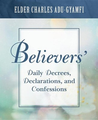 Believers' Daily Decrees, Declarations, and Confessions  -     By: Charles Adu-Gyamfi