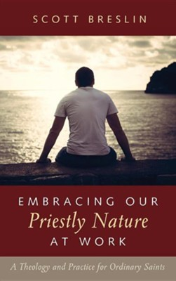 Embracing Our Priestly Nature at Work  -     By: Scott Breslin