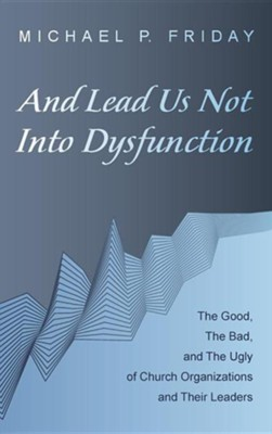 And Lead Us Not Into Dysfunction  -     By: Michael P. Friday