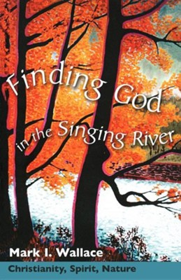 Finding God in the Singing River: Christianity for an Environmental Age  -     By: Mark I. Wallace